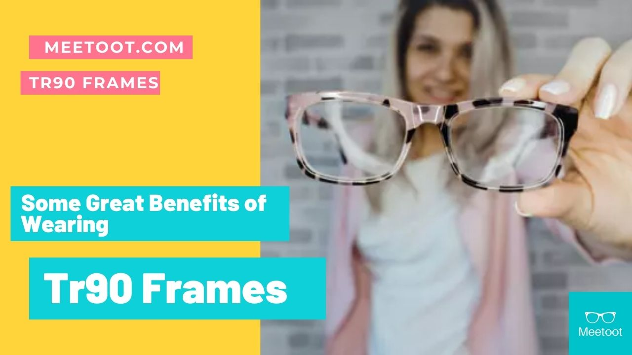 Some Great Benefits of Wearing Tr90 Frames